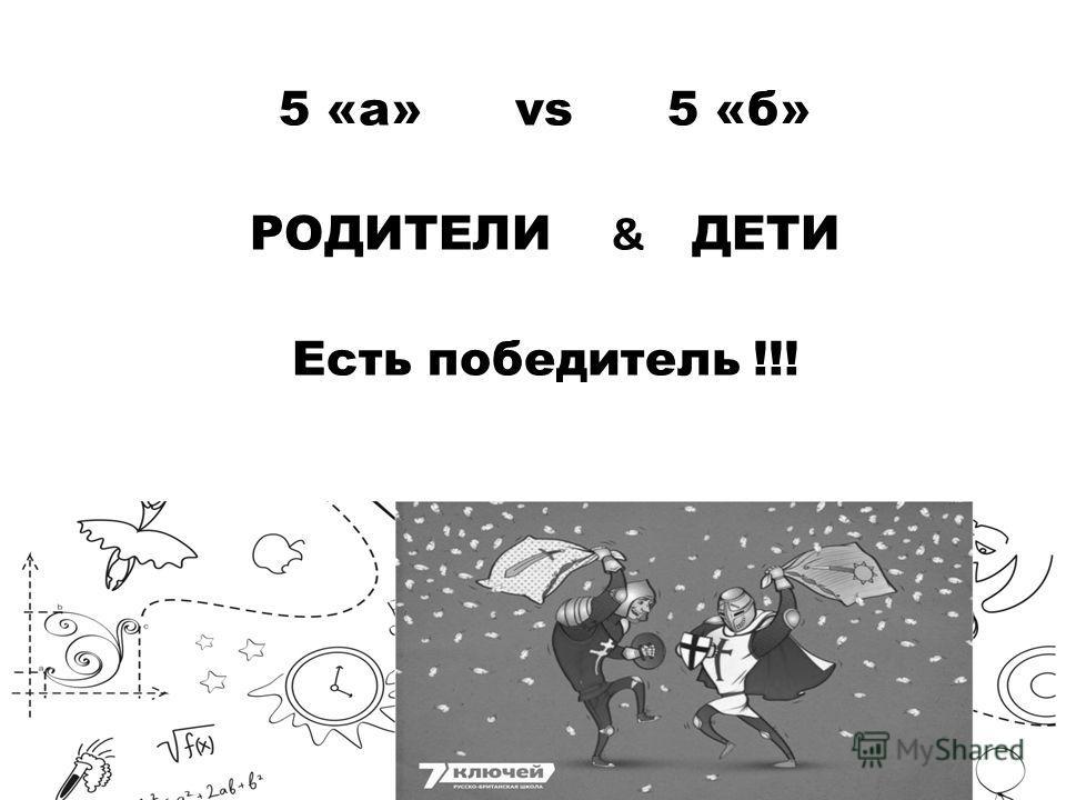 5 «а» vs 5 «б» РОДИТЕЛИ & ДЕТИ Есть победитель !!!