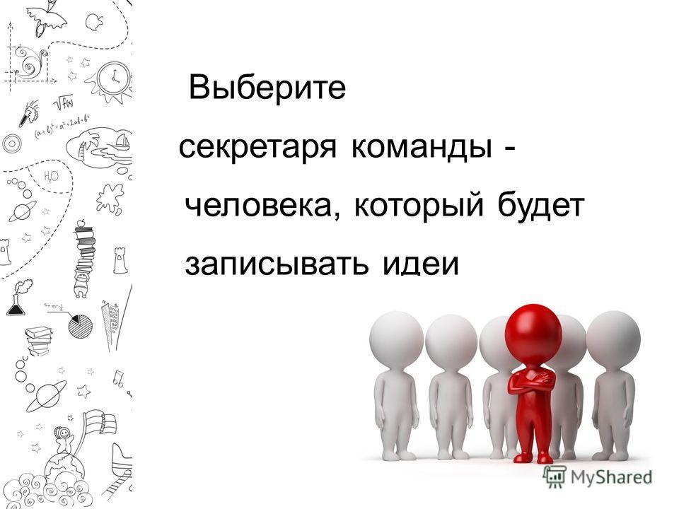 Выберите секретаря команды - человека, который будет записывать идеи