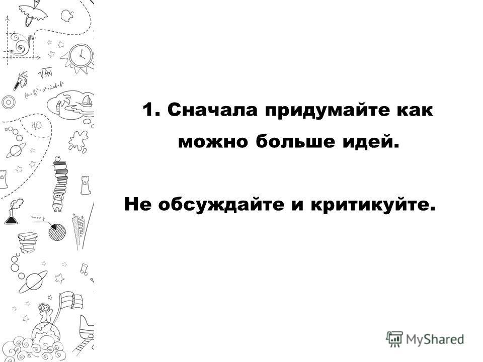 1. Сначала придумайте как можно больше идей. Не обсуждайте и критикуйте.