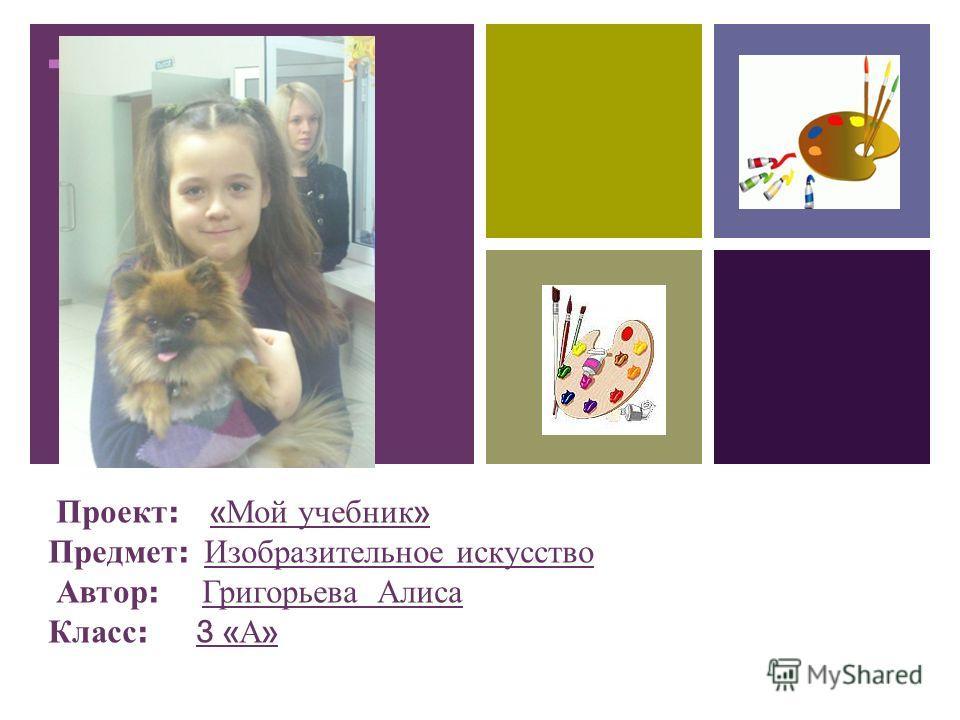 + Проект : « Мой учебник » Предмет : Изобразительное искусство Автор : Григорьева Алиса Класс : 3 « А »