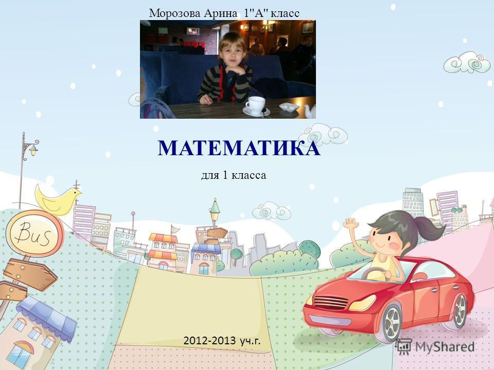 2012-2013 уч.г. МАТЕМАТИКА Морозова Арина 1''А'' класс для 1 класса