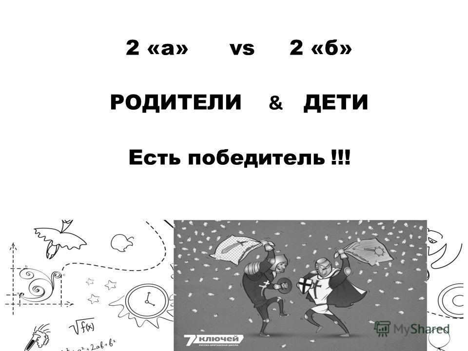 2 «а» vs 2 «б» РОДИТЕЛИ & ДЕТИ Есть победитель !!!
