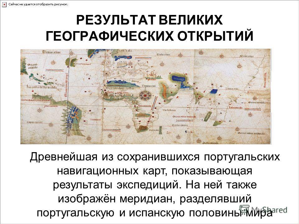 Древнейшая из сохранившихся португальских навигационных карт, показывающая результаты экспедиций. На ней также изображён меридиан, разделявший португальскую и испанскую половины мира РЕЗУЛЬТАТ ВЕЛИКИХ ГЕОГРАФИЧЕСКИХ ОТКРЫТИЙ