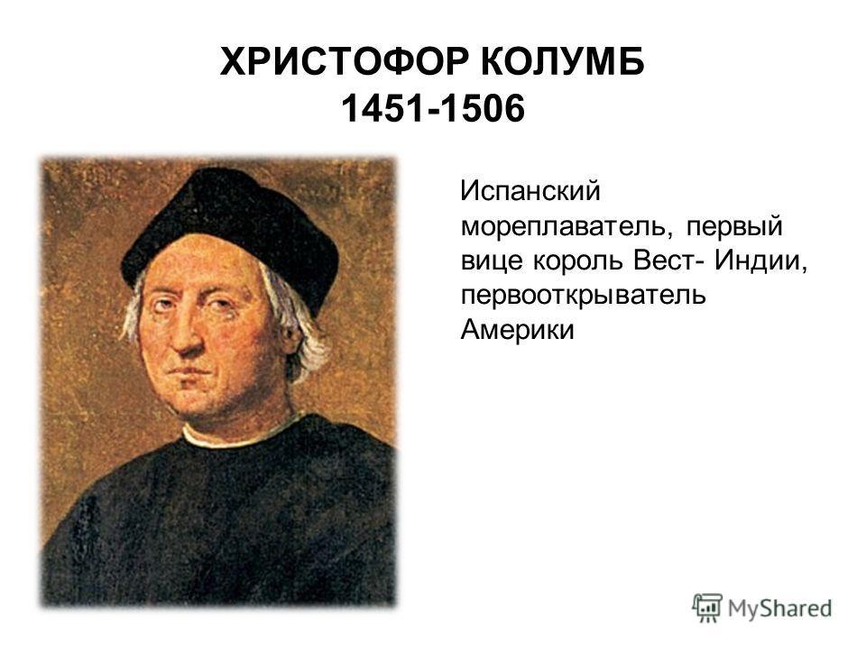 ХРИСТОФОР КОЛУМБ 1451-1506 Испанский мореплаватель, первый вице король Вест- Индии, первооткрыватель Америки