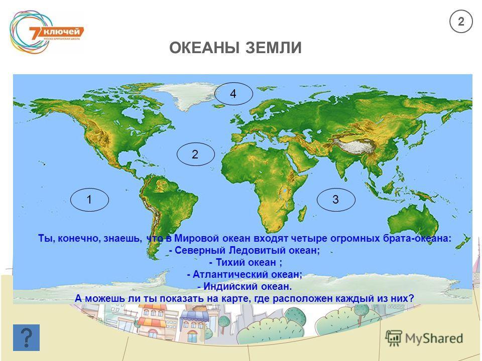 ОКЕАНЫ ЗЕМЛИ 1 2 3 4 Ты, конечно, знаешь, что в Мировой океан входят четыре огромных брата-океана: - Северный Ледовитый океан; - Тихий океан ; - Атлантический океан; - Индийский океан. А можешь ли ты показать на карте, где расположен каждый из них? 2