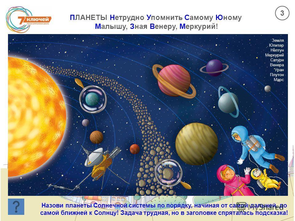 ПЛАНЕТЫ Нетрудно Упомнить Самому Юному Малышу, Зная Венеру, Меркурий! Назови планеты Солнечной системы по порядку, начиная от самой дальней, до самой ближней к Солнцу! Задача трудная, но в заголовке спряталась подсказка! Земля Юпитер Нептун Меркурий