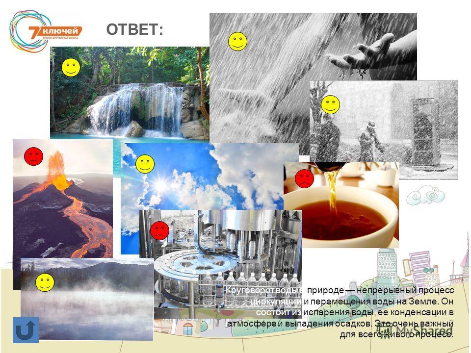 ОТВЕТ: Круговорот воды в природе непрерывный процесс циркуляции и перемещения воды на Земле. Он состоит из испарения воды, ее конденсации в атмосфере и выпадения осадков. Это очень важный для всего живого процесс.