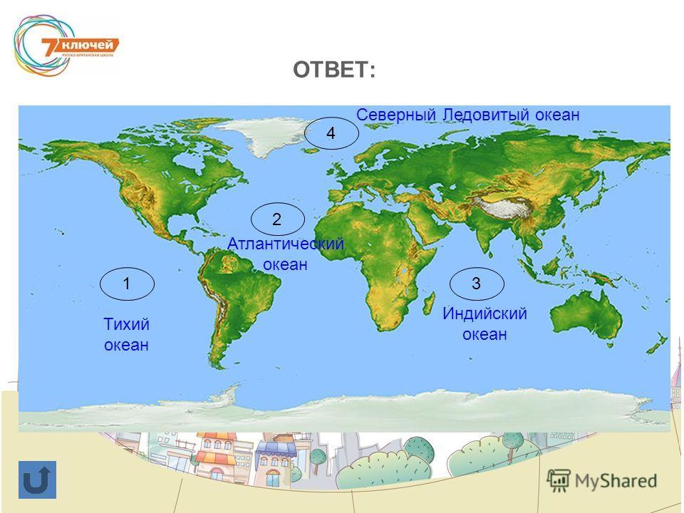 ОТВЕТ: 1 2 3 4 Тихий океан Атлантический океан Индийский океан Северный Ледовитый океан