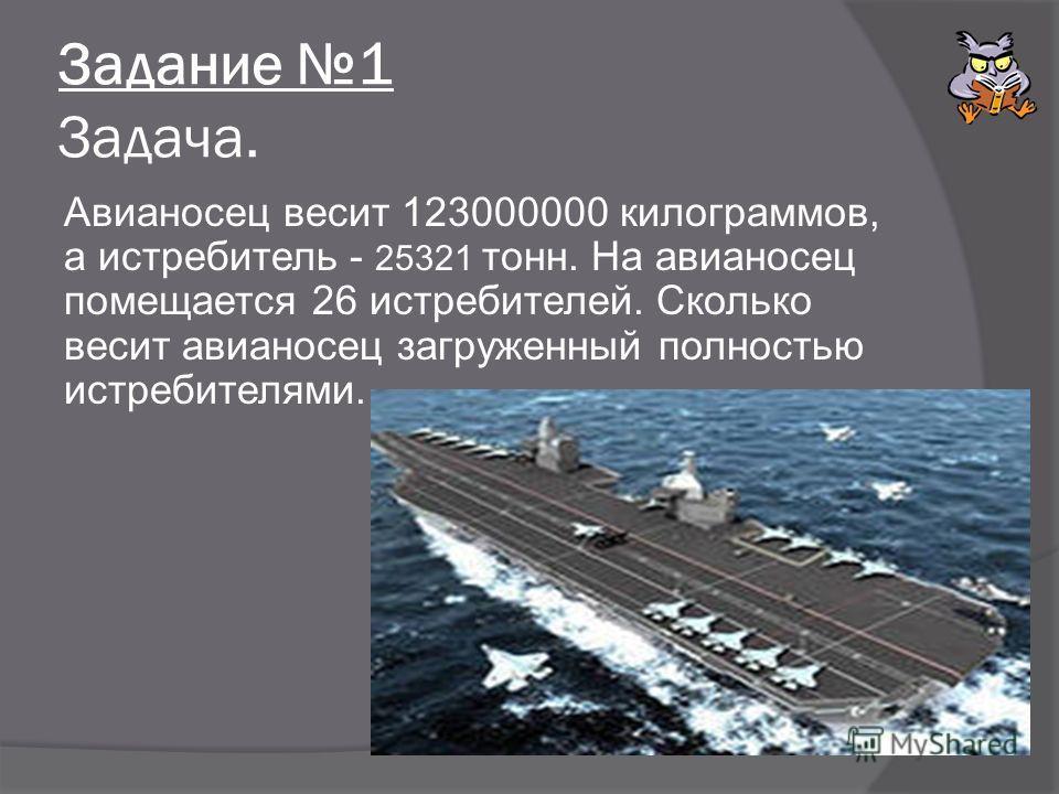 Задание 1 Задача. Авианосец весит 123000000 килограммов, а истребитель - 25321 тонн. На авианосец помещается 26 истребителей. Сколько весит авианосец загруженный полностью истребителями.