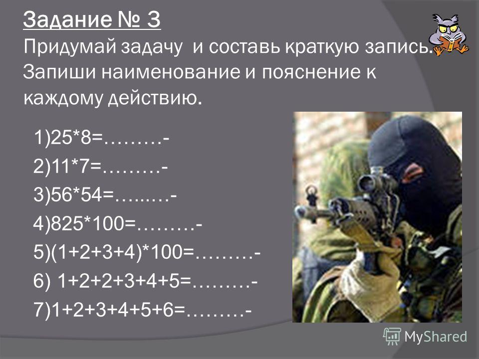Задание 3 Придумай задачу и составь краткую запись. Запиши наименование и пояснение к каждому действию. 1)25*8=………- 2)11*7=………- 3)56*54=…...…- 4)825*100=………- 5)(1+2+3+4)*100=………- 6) 1+2+2+3+4+5=………- 7)1+2+3+4+5+6=………-