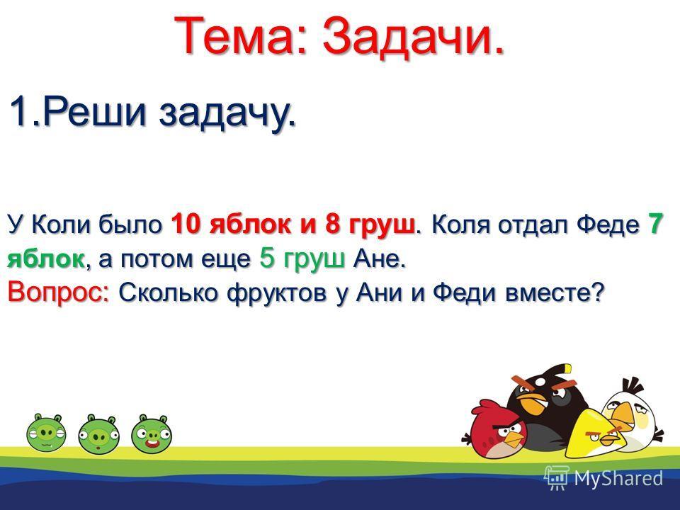 Тема: Задачи. 1.Реши задачу. У Коли было 10 яблок и 8 груш. Коля отдал Феде 7 яблок, а потом еще 5 груш Ане. Вопрос: Сколько фруктов у Ани и Феди вместе?