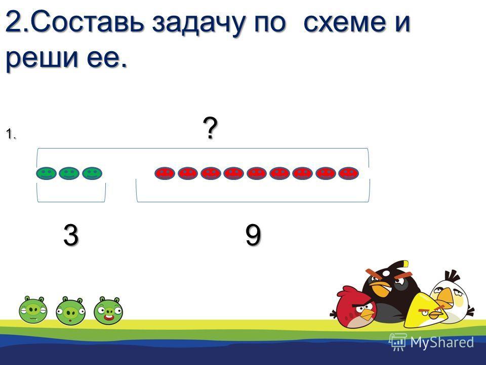 2.Составь задачу по схеме и реши ее. 1. ? 3 9 3 9