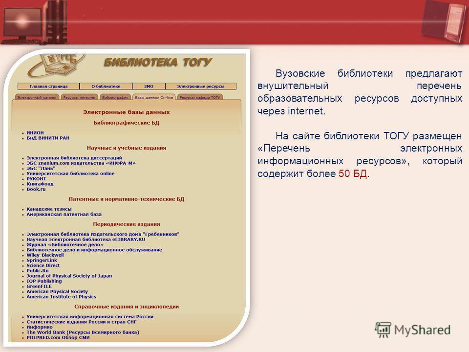 Вузовские библиотеки предлагают внушительный перечень образовательных ресурсов доступных через internet. На сайте библиотеки ТОГУ размещен «Перечень электронных информационных ресурсов», который содержит более 50 БД.