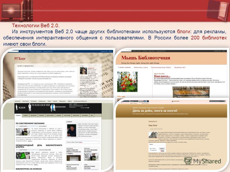 Технологии Веб 2.0. Из инструментов Веб 2.0 чаще других библиотеками используются блоги: для рекламы, обеспечения интерактивного общения с пользователями. В России более 200 библиотек имеют свои блоги.