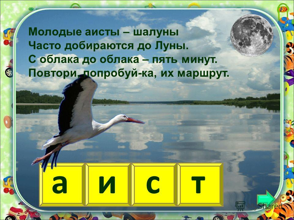 аист Молодые аисты – шалуны Часто добираются до Луны. С облака до облака – пять минут. Повтори, попробуй-ка, их маршрут.