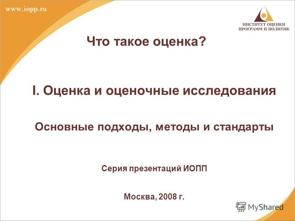 Что такое оценка? I. Оценка и оценочные исследования Основные подходы, методы и стандарты Серия презентаций ИОПП Москва, 2008 г.