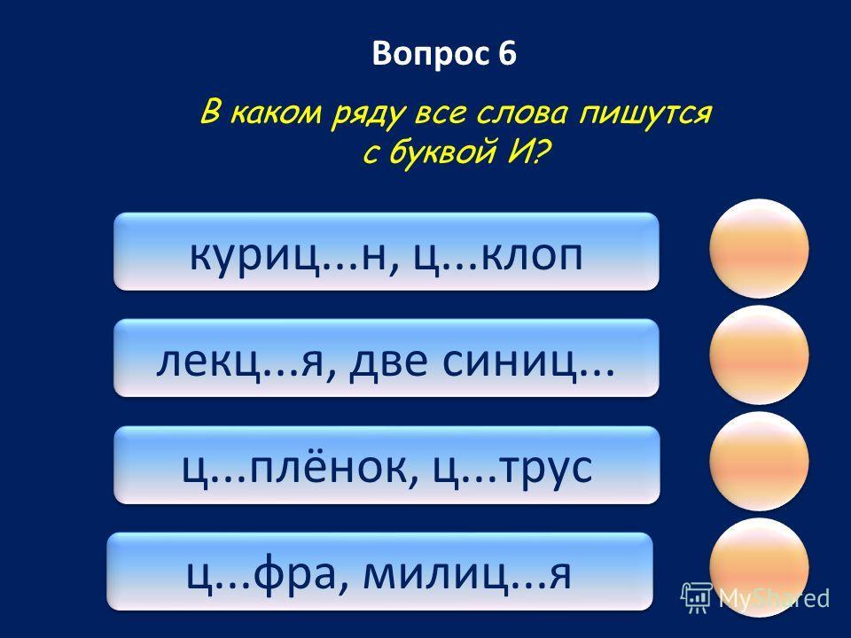 Вопрос 6 ц...фра, милиц...я ц...плёнок, ц...трус лекц...я, две синиц... куриц...н, ц...клоп В каком ряду все слова пишутся с буквой И?