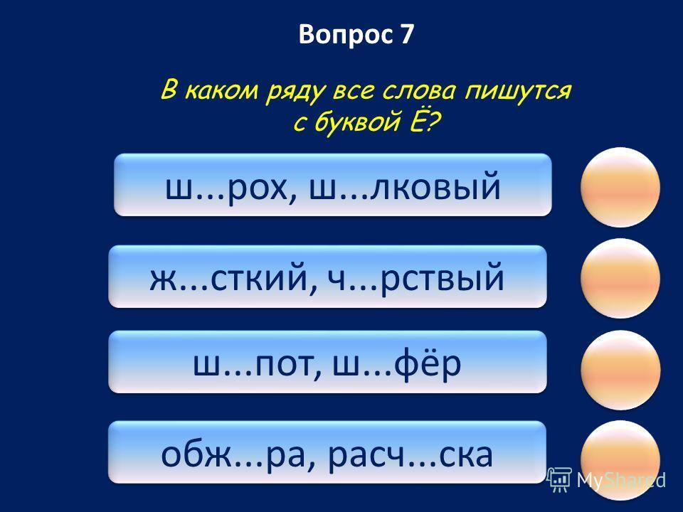 Вопрос 7 обж...ра, расч...ска ш...пот, ш...фёр ж...сткий, ч...рствый ш...рох, ш...лковый В каком ряду все слова пишутся с буквой Ё?