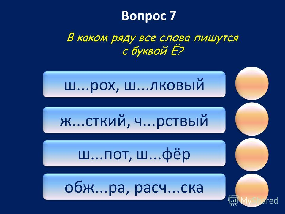 Вопрос 7 обж...ра, расч...скаш...пот, ш...фёрж...сткий, ч...рствый ш...рох, ш...лковый В каком ряду все слова пишутся с буквой Ё?