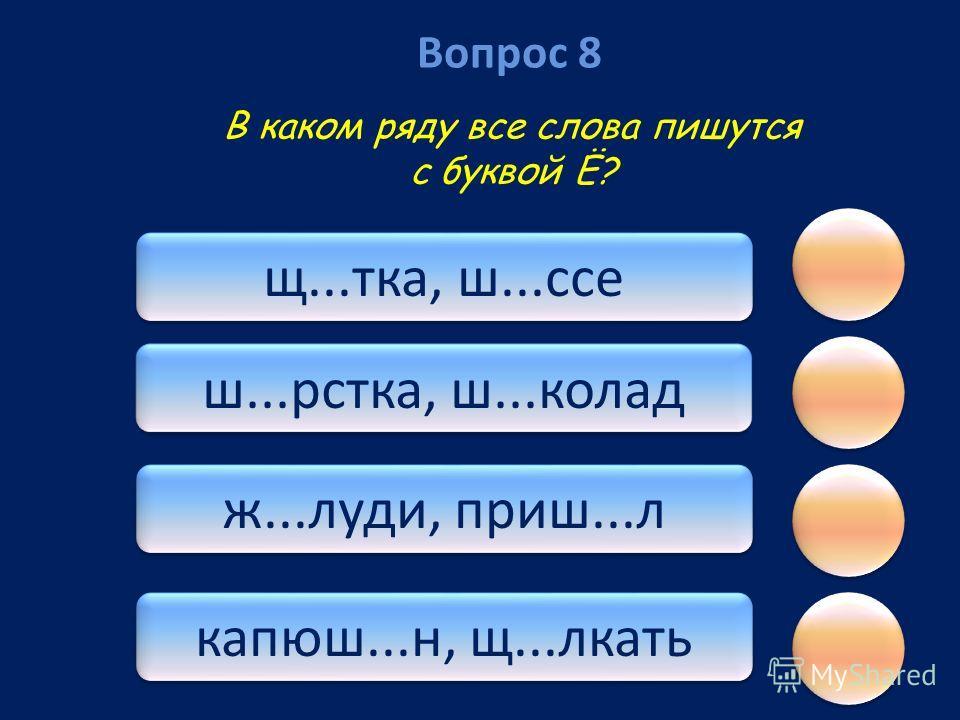 Вопрос 8 капюш...н, щ...лкать ж...луди, приш...л ш...рстка, ш...колад щ...тка, ш...ссе В каком ряду все слова пишутся с буквой Ё?