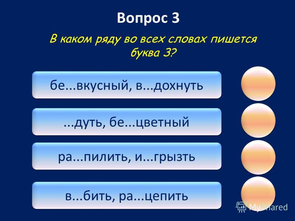 Вопрос 3 бе...вкусный, в...дохнуть...дуть, бе...цветный ра...пилить, и...грызть в...бить, ра...цепить В каком ряду во всех словах пишется буква З?