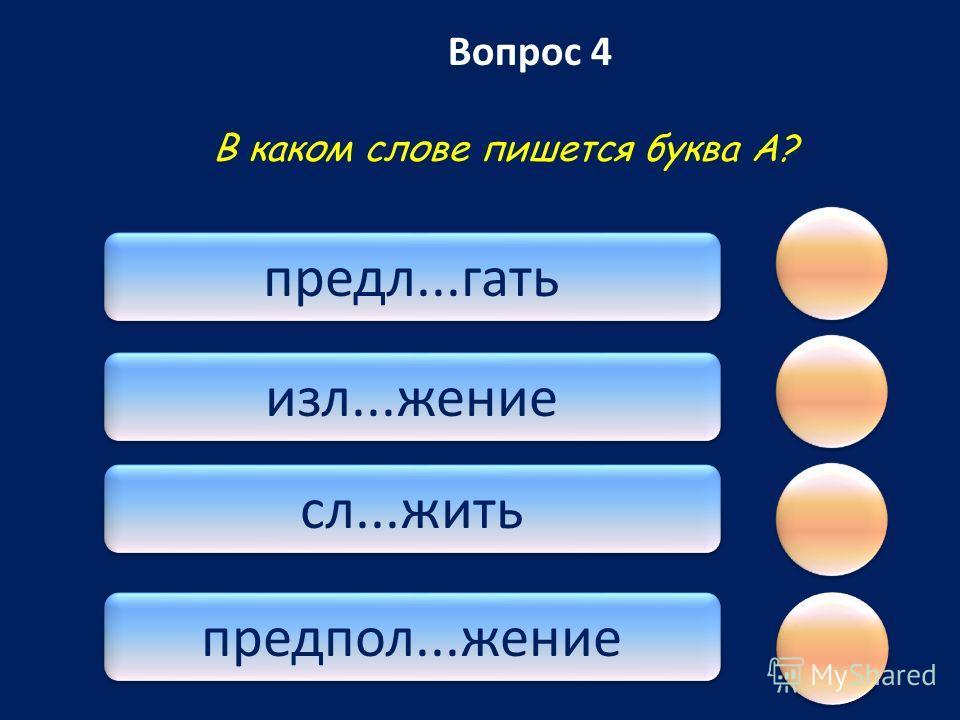 Вопрос 4 предл...гать изл...жение сл...жить предпол...жение В каком слове пишется буква А?