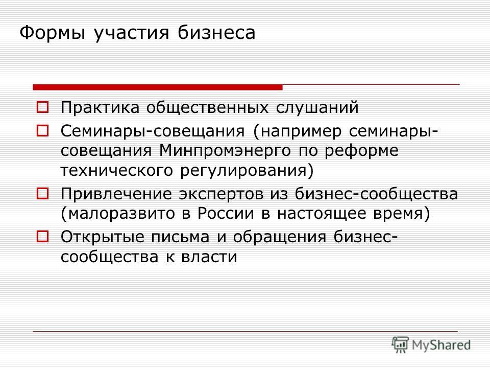 Формы участия бизнеса Практика общественных слушаний Семинары-совещания (например семинары- совещания Минпромэнерго по реформе технического регулирования) Привлечение экспертов из бизнес-сообщества (малоразвито в России в настоящее время) Открытые пи
