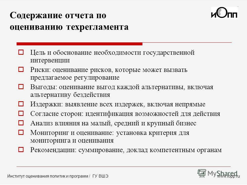 www.iopp.ru Содержание отчета по оцениванию техрегламента Институт оценивания политик и программ / ГУ ВШЭ Цель и обоснование необходимости государственной интервенции Риски: оценивание рисков, которые может вызвать предлагаемое регулирование Выгоды: