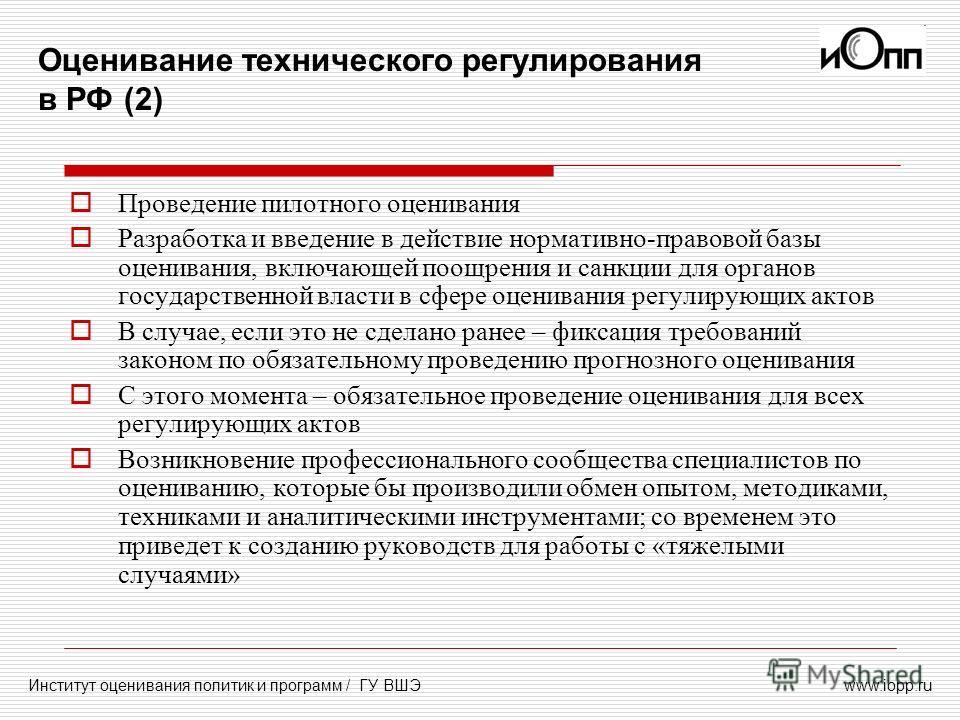 www.iopp.ru Оценивание технического регулирования в РФ (2) Институт оценивания политик и программ / ГУ ВШЭ Проведение пилотного оценивания Разработка и введение в действие нормативно-правовой базы оценивания, включающей поощрения и санкции для органо