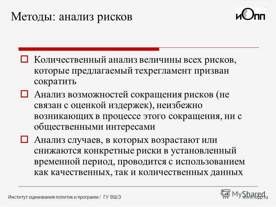 www.iopp.ru Методы: анализ рисков Институт оценивания политик и программ / ГУ ВШЭ Количественный анализ величины всех рисков, которые предлагаемый техрегламент призван сократить Анализ возможностей сокращения рисков (не связан с оценкой издержек), не