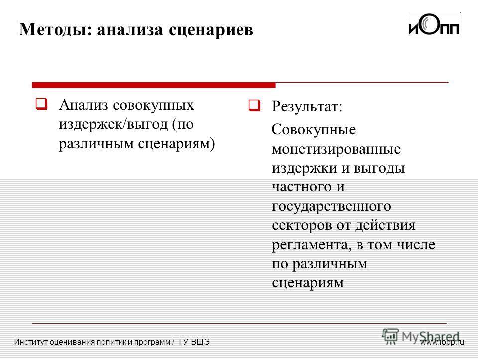 www.iopp.ru Методы: анализа сценариев Институт оценивания политик и программ / ГУ ВШЭ Анализ совокупных издержек/выгод (по различным сценариям) Результат: Совокупные монетизированные издержки и выгоды частного и государственного секторов от действия