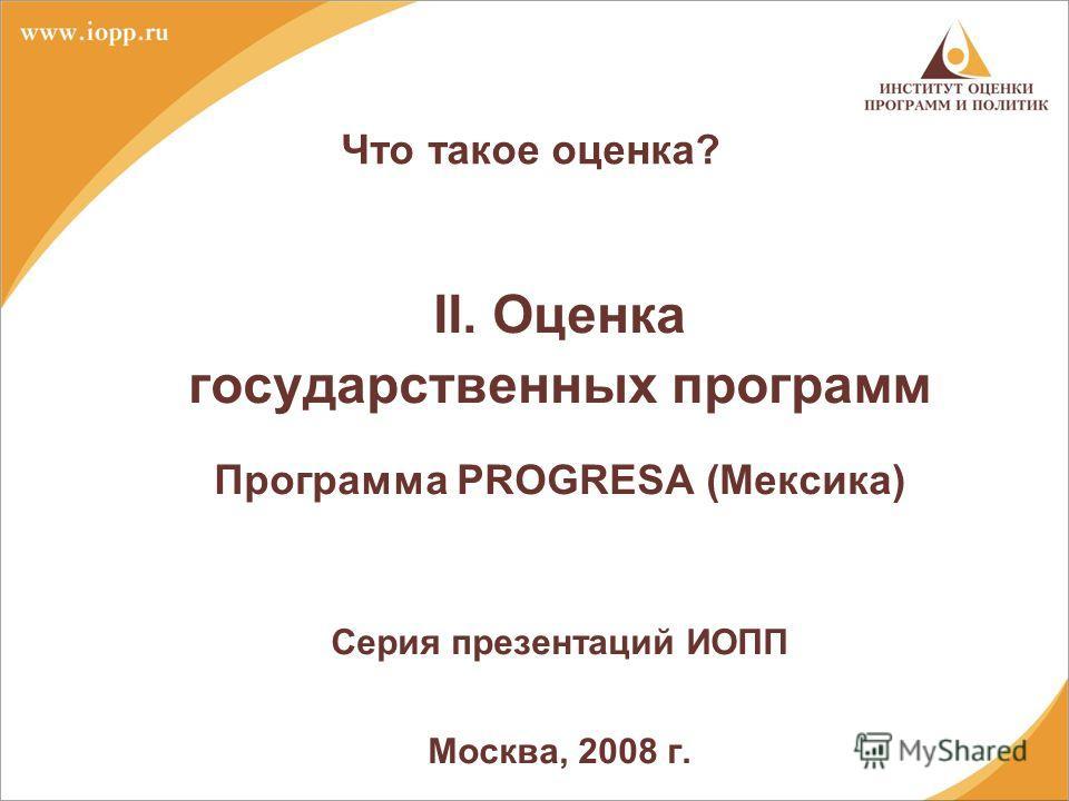 Что такое оценка? II. Оценка государственных программ Программа PROGRESA (Мексика) Серия презентаций ИОПП Москва, 2008 г.