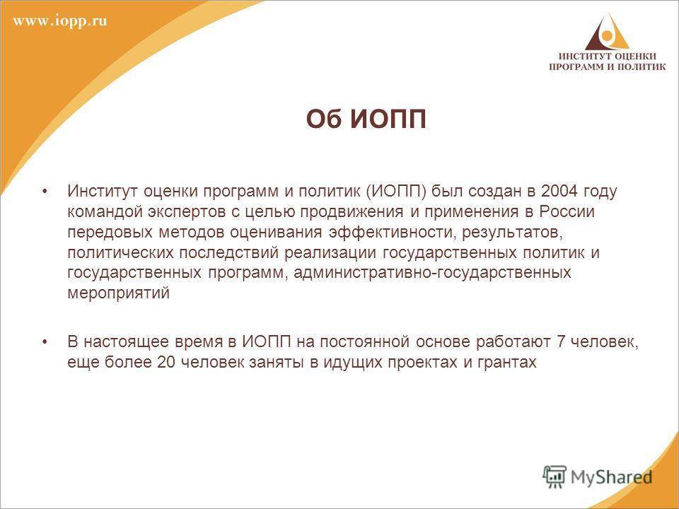 Об ИОПП Институт оценки программ и политик (ИОПП) был создан в 2004 году командой экспертов с целью продвижения и применения в России передовых методов оценивания эффективности, результатов, политических последствий реализации государственных политик