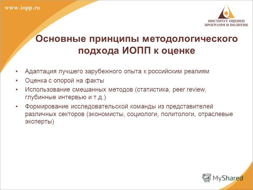 Основные принципы методологического подхода ИОПП к оценке Адаптация лучшего зарубежного опыта к российским реалиям Оценка с опорой на факты Использование смешанных методов (статистика, peer review, глубинные интервью и т.д.) Формирование исследовател