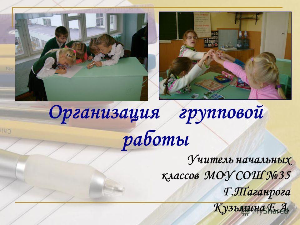 Учитель начальных классов МОУ СОШ 35 Г.Таганрога Кузьмина Е.А. Организация групповой работы