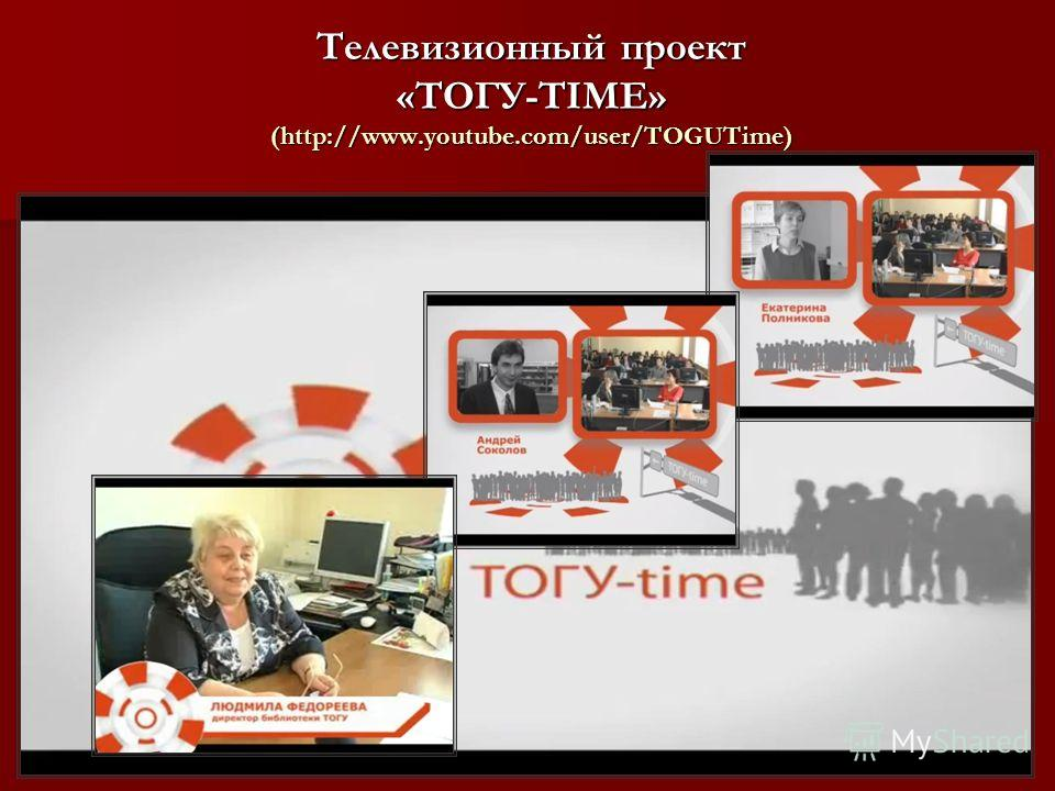 Телевизионный проект «ТОГУ-TIME» (http://www.youtube.com/user/TOGUTime) )