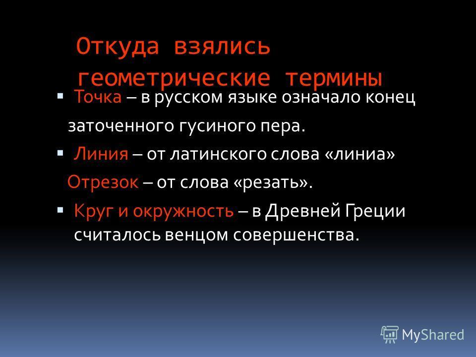 Откуда взялись геометрические термины Точка – в русском языке означало конец заточенного гусиного пера. Линия – от латинского слова «линиа» Отрезок – от слова «резать». Круг и окружность – в Древней Греции считалось венцом совершенства.