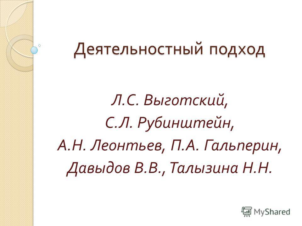 Деятельностный подход Л. С. Выготский, С. Л. Рубинштейн, А. Н. Леонтьев, П. А. Гальперин, Давыдов В. В., Талызина Н. Н.