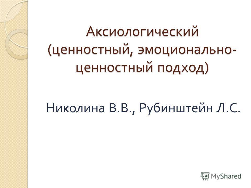 Аксиологический ( ценностный, эмоционально - ценностный подход ) Николина В. В., Рубинштейн Л. С.
