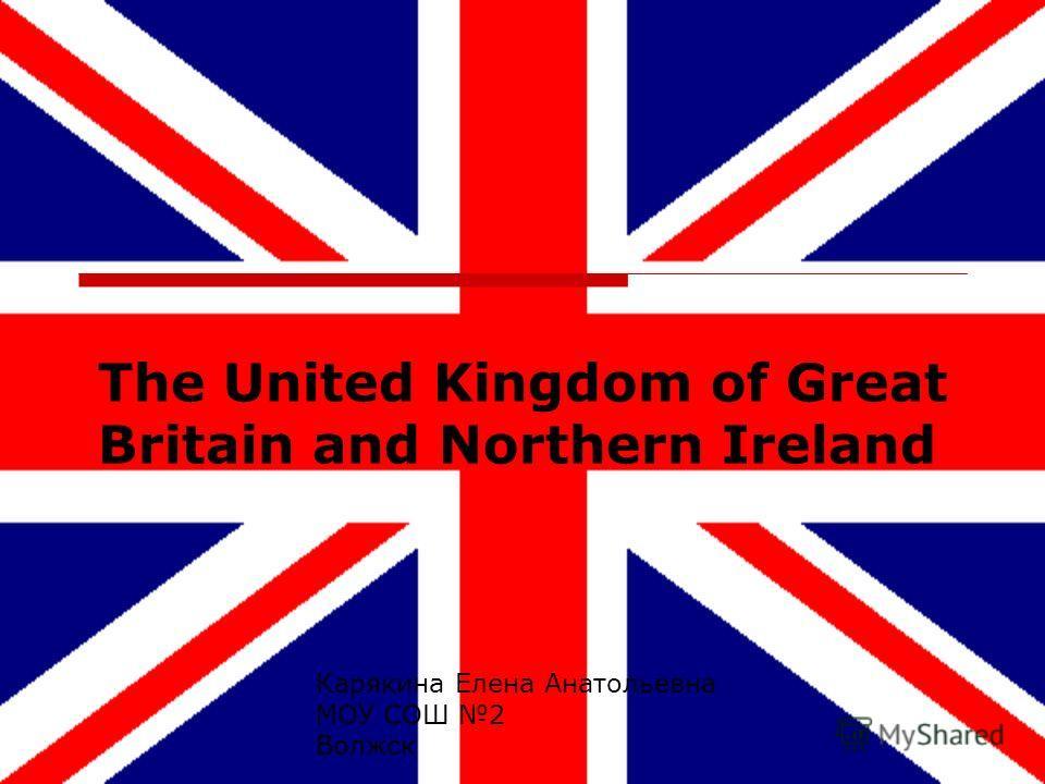The United Kingdom of Great Britain and Northern Ireland Карякина Елена Анатольевна МОУ СОШ 2 Волжск
