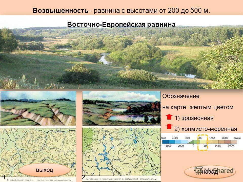 Возвышенность - равнина с высотами от 200 до 500 м. Обозначение на карте: желтым цветом 1) эрозионная 2) холмисто-моренная 12 Восточно-Европейская равнина выход назад