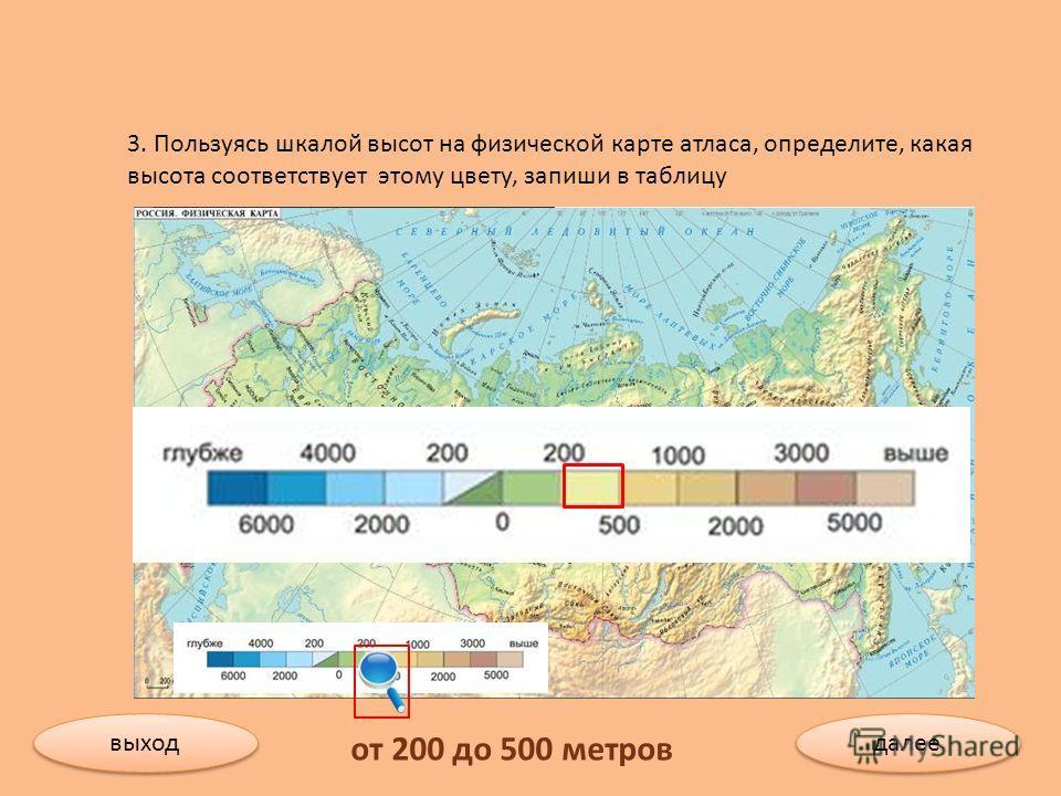 3. Пользуясь шкалой высот на физической карте атласа, определите, какая высота соответствует этому цвету, запиши в таблицу от 200 до 500 метров выход далее