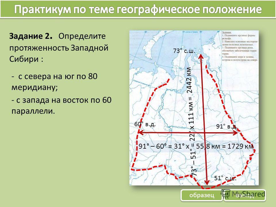 Задание 2. Определите протяженность Западной Сибири : - с запада на восток по 60 параллели. - с севера на юг по 80 меридиану; 73° – 51° = 22° х 111 км = 2442 км 73° с.ш. 51° с.ш. 91° – 60° = 31° х 55,8 км = 1729 км 60° в.д. 91° в.д. образец выход