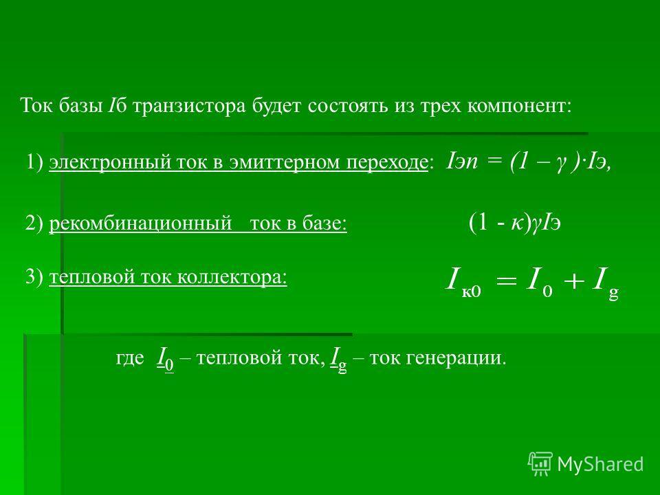 Ток базы Iб транзистора будет состоять из трех компонент: 1) электронный ток в эмиттерном переходе: Iэn = (1 – γ )·Iэ, 2) рекомбинационный ток в базе: (1 - κ)γIэ 3) тепловой ток коллектора: где I 0 – тепловой ток, I g – ток генерации.