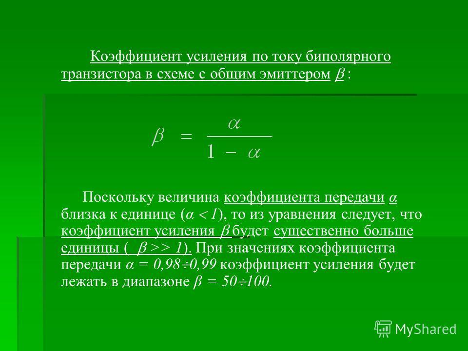Коэффициент усиления по току биполярного транзистора в схеме с общим эмиттером : Поскольку величина коэффициента передачи α близка к единице (α 1), то из уравнения следует, что коэффициент усиления будет существенно больше единицы ( >> 1). При значен
