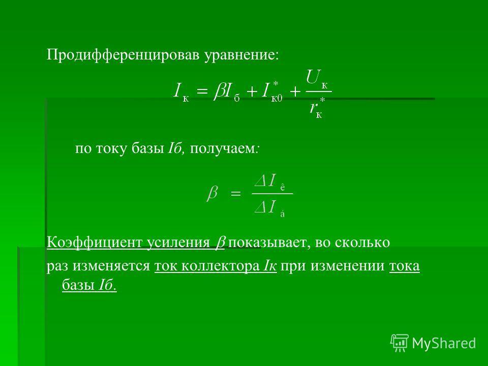 Продифференцировав уравнение: по току базы Iб, получаем: Коэффициент усиления показывает, во сколько раз изменяется ток коллектора Iк при изменении тока базы Iб.