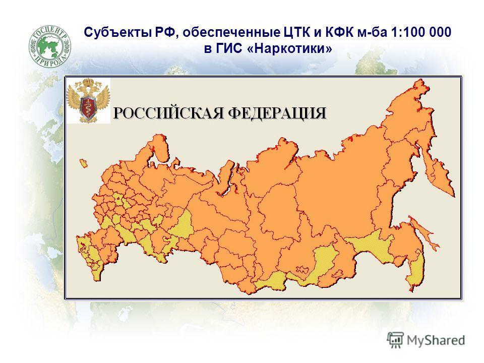 Субъекты РФ, обеспеченные ЦТК и КФК м-ба 1:100 000 в ГИС «Наркотики»