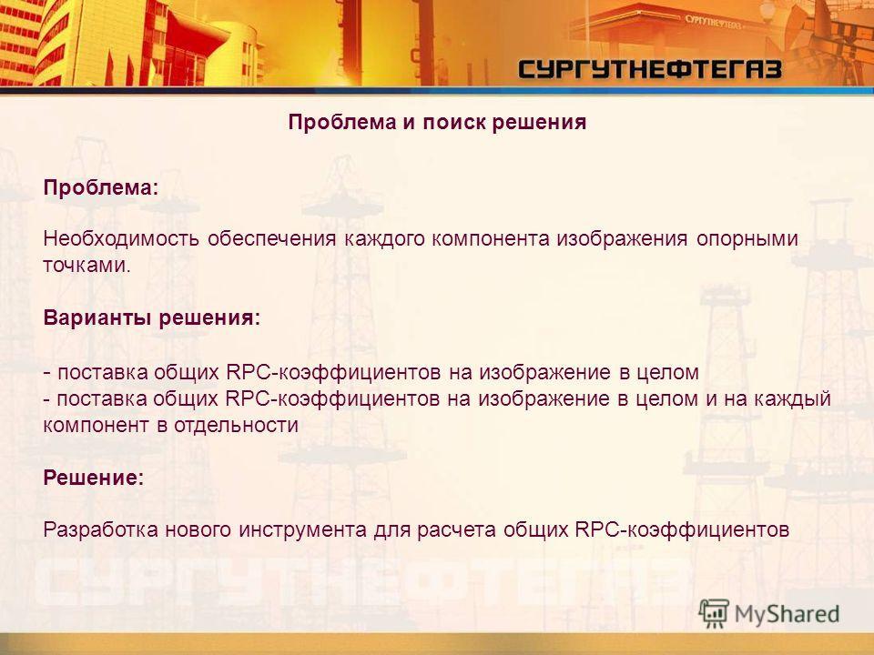 Проблема и поиск решения Проблема: Необходимость обеспечения каждого компонента изображения опорными точками. Варианты решения: - поставка общих RPC-коэффициентов на изображение в целом - поставка общих RPC-коэффициентов на изображение в целом и на к