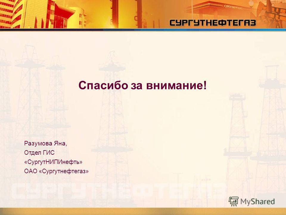 Спасибо за внимание! Разумова Яна, Отдел ГИС «СургутНИПИнефть» ОАО «Сургутнефтегаз»