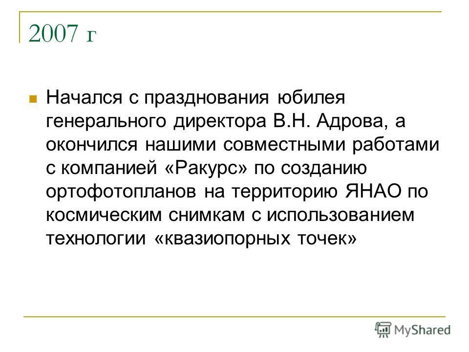 2007 г Начался с празднования юбилея генерального директора В.Н. Адрова, а окончился нашими совместными работами с компанией «Ракурс» по созданию ортофотопланов на территорию ЯНАО по космическим снимкам с использованием технологии «квазиопорных точек
